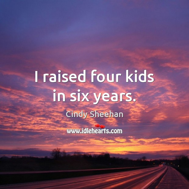 I raised four kids in six years. Cindy Sheehan Picture Quote
