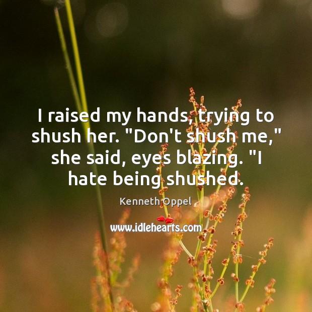 "I raised my hands, trying to shush her. ""Don't shush me,"" she Image"