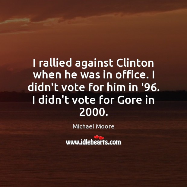I rallied against Clinton when he was in office. I didn't vote Image
