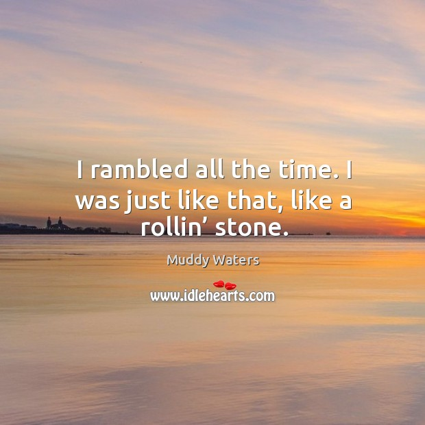 I rambled all the time. I was just like that, like a rollin' stone. Muddy Waters Picture Quote