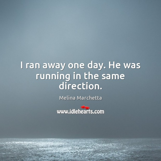 I ran away one day. He was running in the same direction. Melina Marchetta Picture Quote
