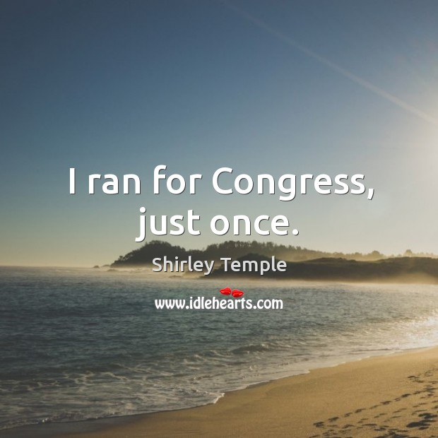 I ran for congress, just once. Shirley Temple Picture Quote