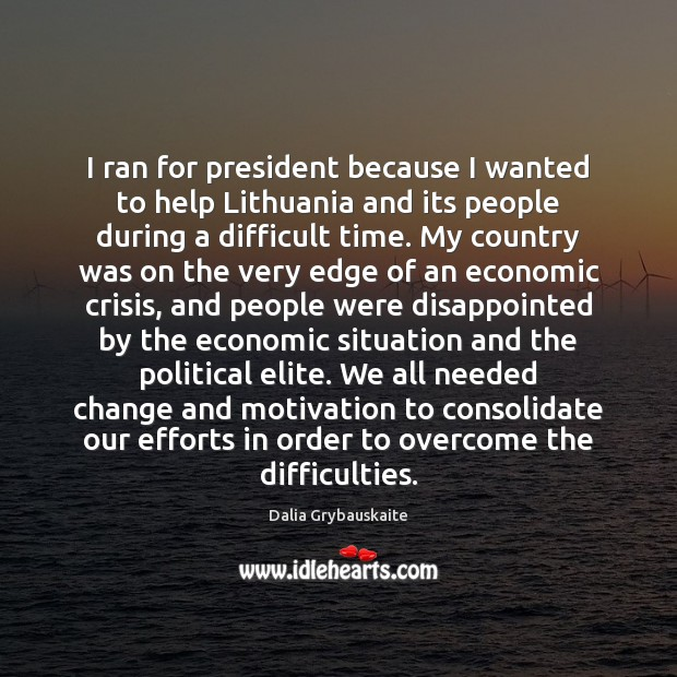 I ran for president because I wanted to help Lithuania and its Image