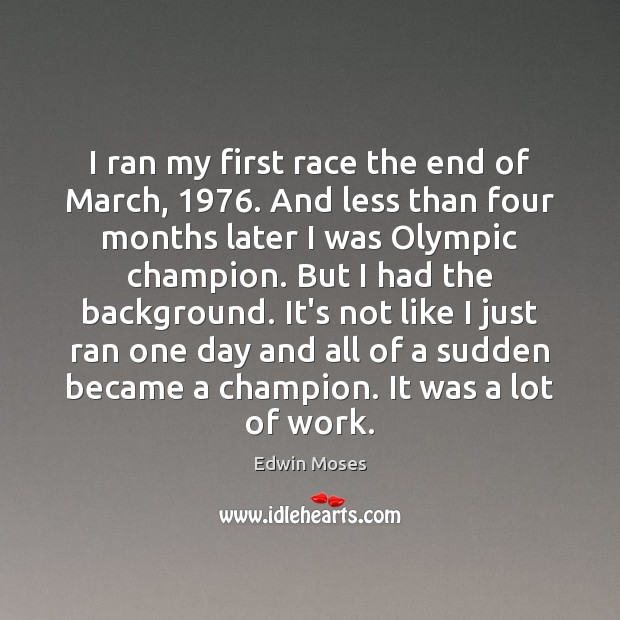 I ran my first race the end of March, 1976. And less than Edwin Moses Picture Quote