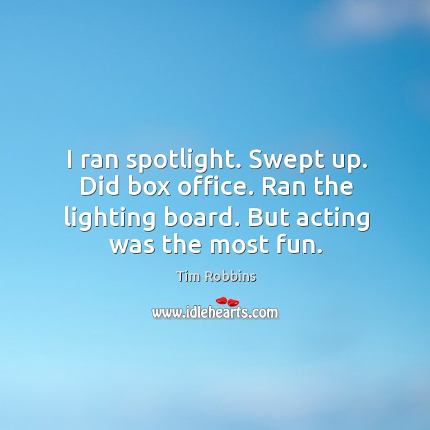 I ran spotlight. Swept up. Did box office. Ran the lighting board. But acting was the most fun. Tim Robbins Picture Quote