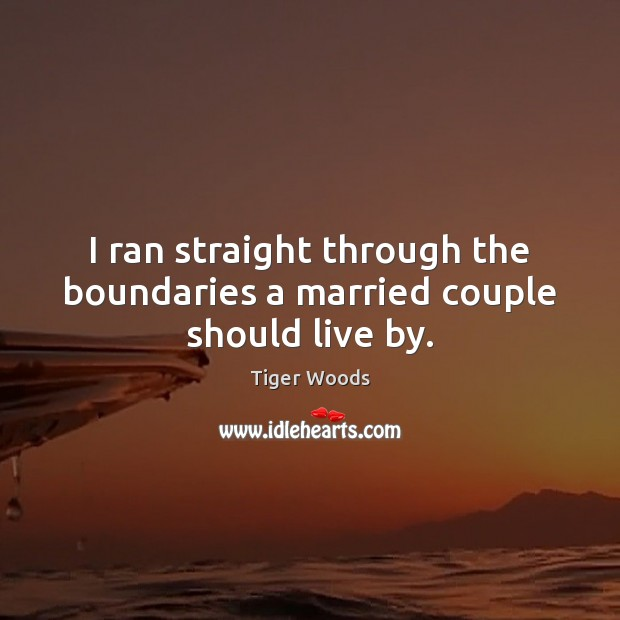 I ran straight through the boundaries a married couple should live by. Tiger Woods Picture Quote