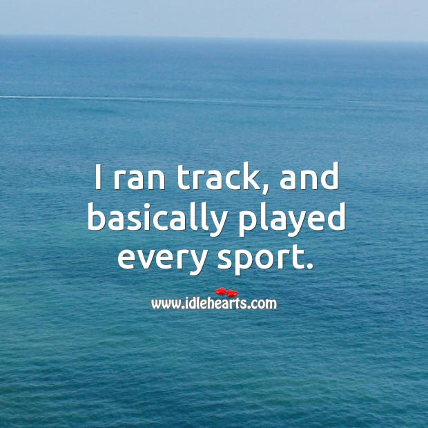 I ran track, and basically played every sport. Image
