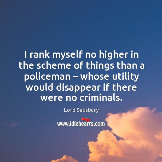 I rank myself no higher in the scheme of things than a policeman – whose utility would disappear if there were no criminals. Image
