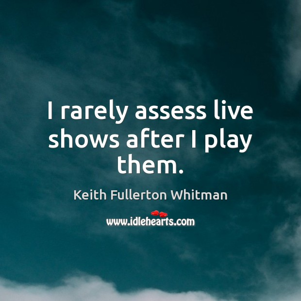 I rarely assess live shows after I play them. Keith Fullerton Whitman Picture Quote