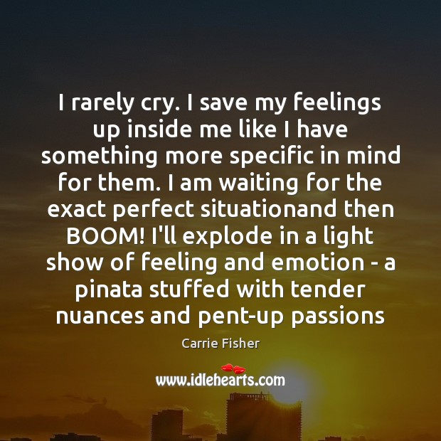 I rarely cry. I save my feelings up inside me like I Carrie Fisher Picture Quote
