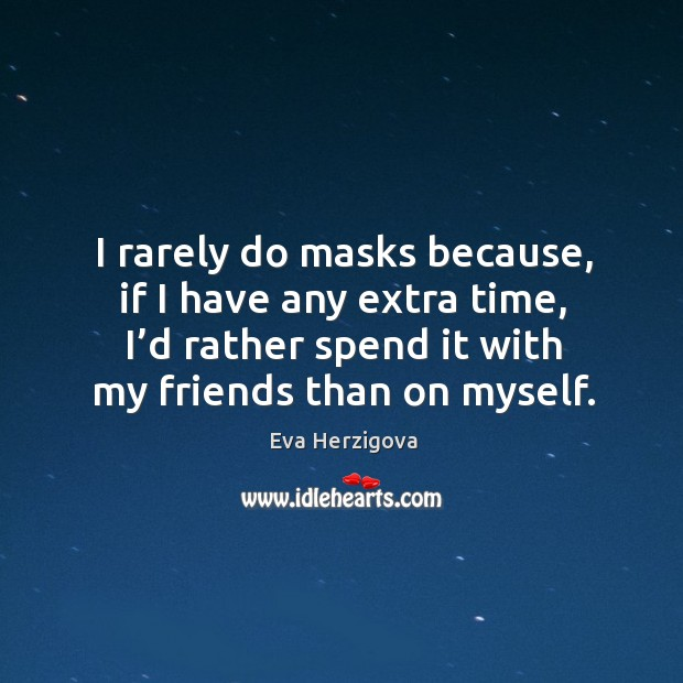 I rarely do masks because, if I have any extra time, I'd rather spend it with my friends than on myself. Image