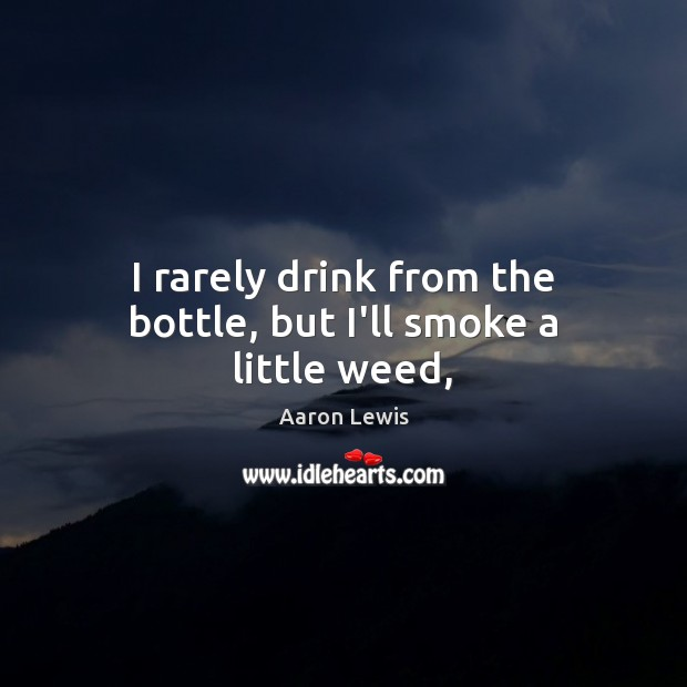 Image, I rarely drink from the bottle, but I'll smoke a little weed,