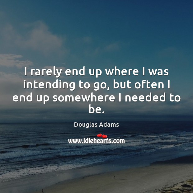 I rarely end up where I was intending to go, but often I end up somewhere I needed to be. Douglas Adams Picture Quote