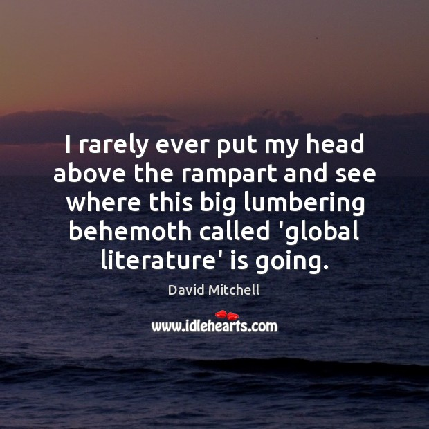 I rarely ever put my head above the rampart and see where David Mitchell Picture Quote