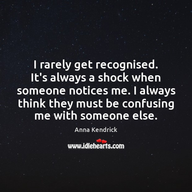 I rarely get recognised. It's always a shock when someone notices me. Anna Kendrick Picture Quote