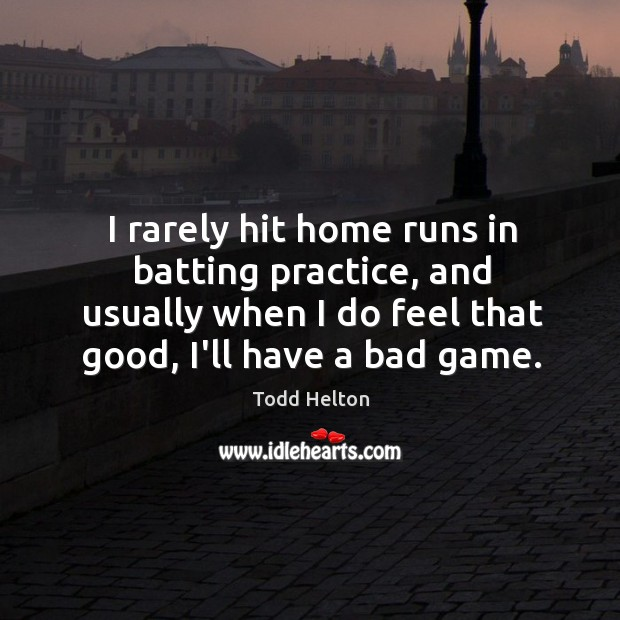Image, I rarely hit home runs in batting practice, and usually when I