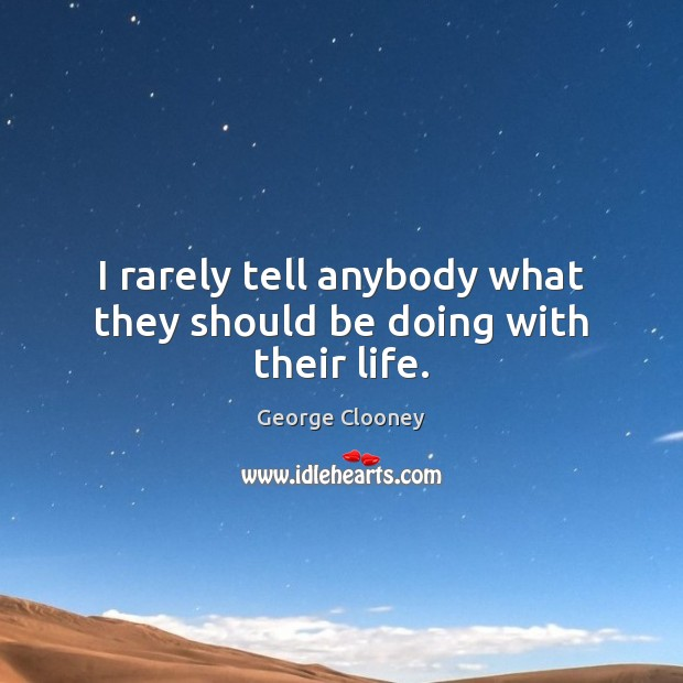 I rarely tell anybody what they should be doing with their life. George Clooney Picture Quote