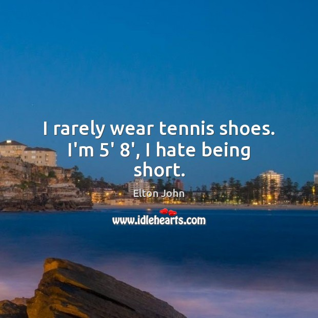 I rarely wear tennis shoes. I'm 5′ 8′, I hate being short. Elton John Picture Quote