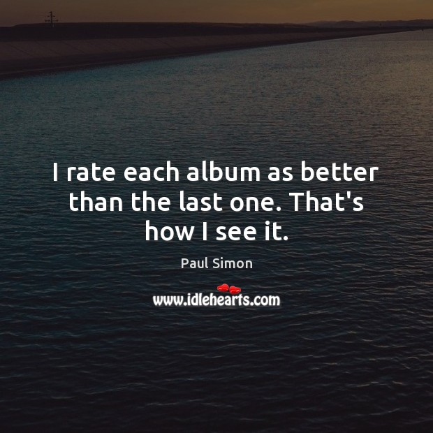 I rate each album as better than the last one. That's how I see it. Paul Simon Picture Quote
