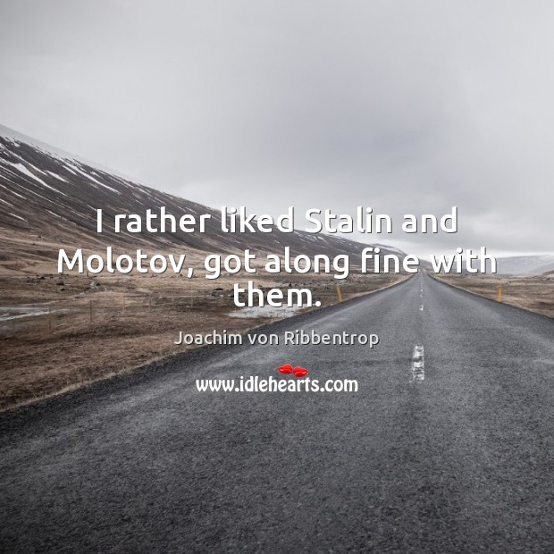 I rather liked Stalin and Molotov, got along fine with them. Joachim von Ribbentrop Picture Quote