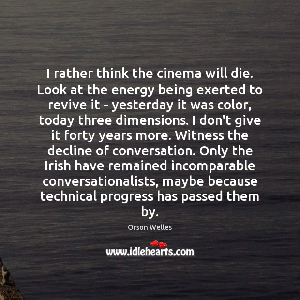 I rather think the cinema will die. Look at the energy being Orson Welles Picture Quote