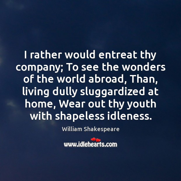 I rather would entreat thy company; To see the wonders of the Image