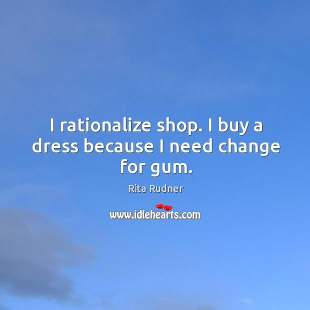 I rationalize shop. I buy a dress because I need change for gum. Image