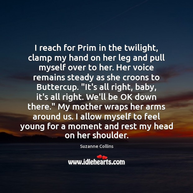 I reach for Prim in the twilight, clamp my hand on her Suzanne Collins Picture Quote