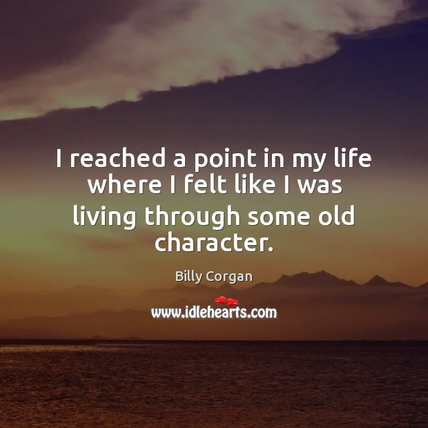 I reached a point in my life where I felt like I was living through some old character. Image