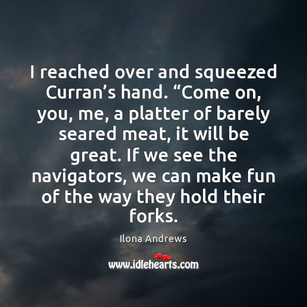 """I reached over and squeezed Curran's hand. """"Come on, you, me, Ilona Andrews Picture Quote"""