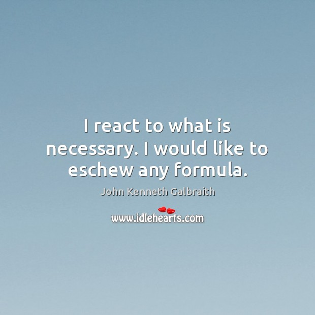 I react to what is necessary. I would like to eschew any formula. Image