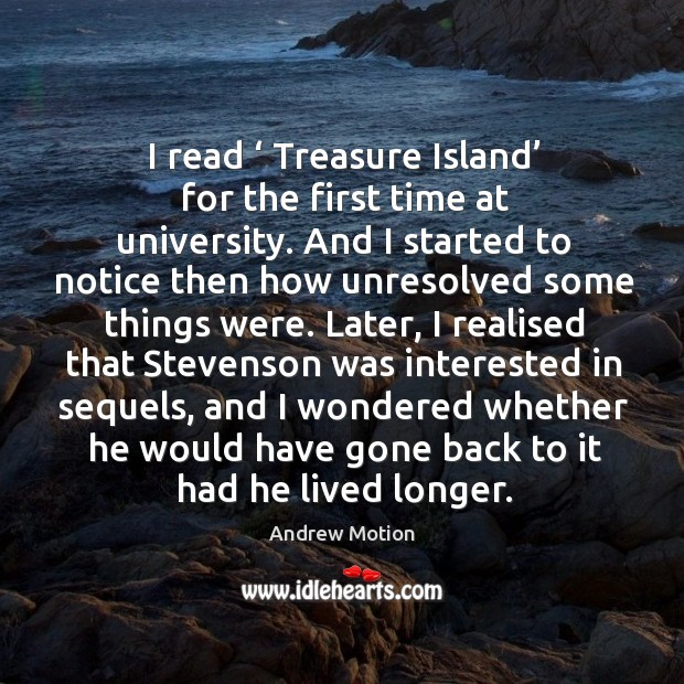 I read ' treasure island' for the first time at university. And I started to notice then how unresolved some things were. Image