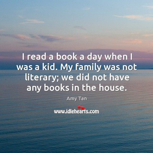 I read a book a day when I was a kid. My family was not literary; we did not have any books in the house. Image