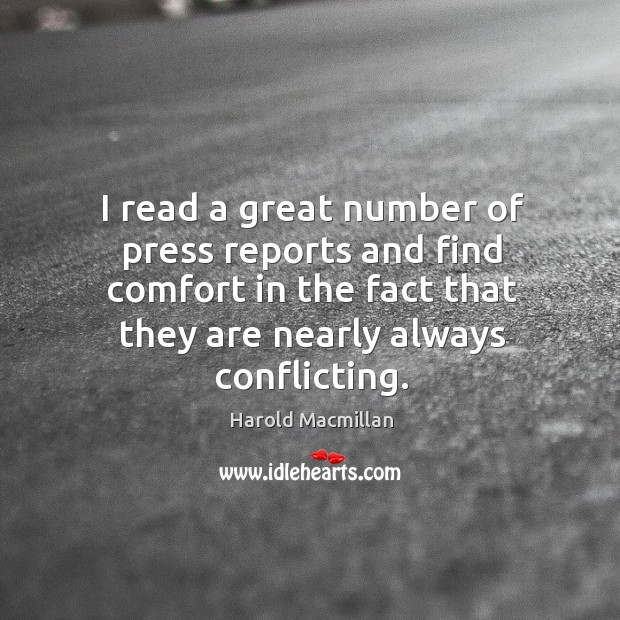 I read a great number of press reports and find comfort in the fact that they are nearly always conflicting. Harold Macmillan Picture Quote