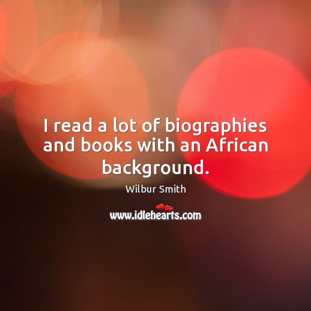 I read a lot of biographies and books with an African background. Wilbur Smith Picture Quote