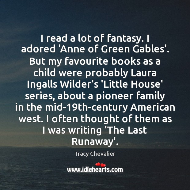 I read a lot of fantasy. I adored 'Anne of Green Gables'. Image