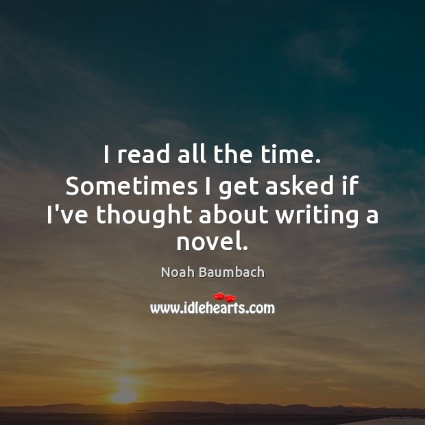 I read all the time. Sometimes I get asked if I've thought about writing a novel. Noah Baumbach Picture Quote