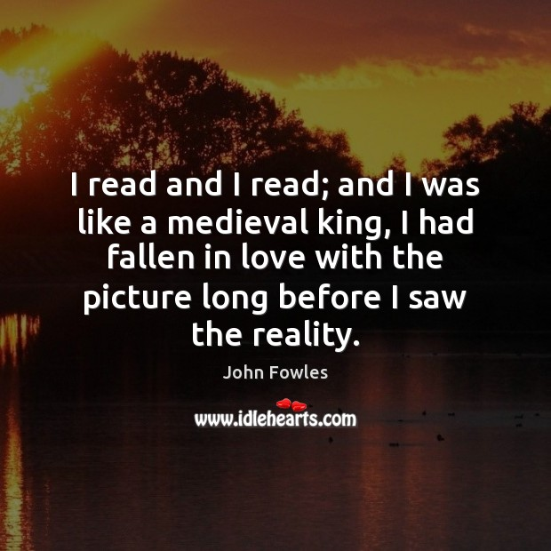 I read and I read; and I was like a medieval king, John Fowles Picture Quote