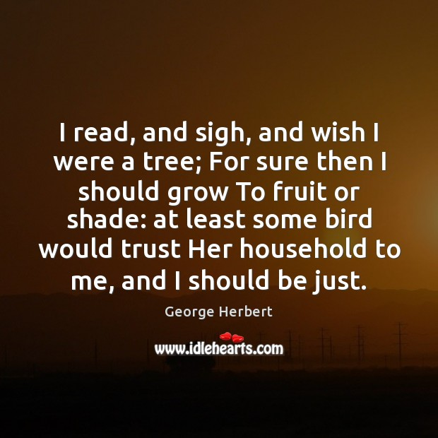 I read, and sigh, and wish I were a tree; For sure George Herbert Picture Quote