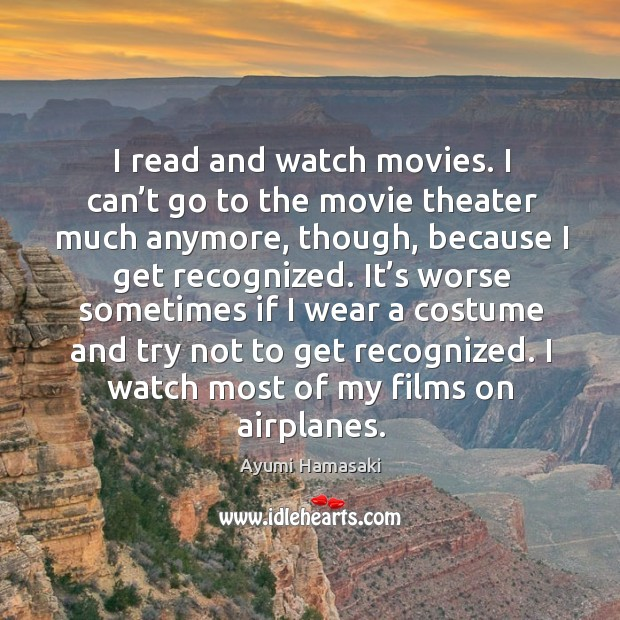 I read and watch movies. I can't go to the movie theater much anymore, though, because I get recognized. Image
