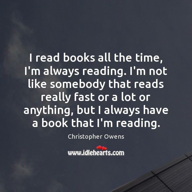 I read books all the time, I'm always reading. I'm not like Christopher Owens Picture Quote