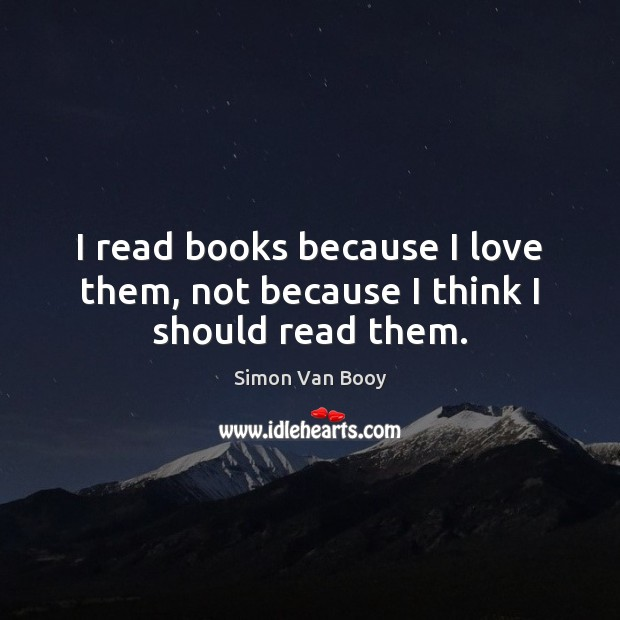 I read books because I love them, not because I think I should read them. Image