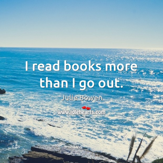 I read books more than I go out. Julie Bowen Picture Quote