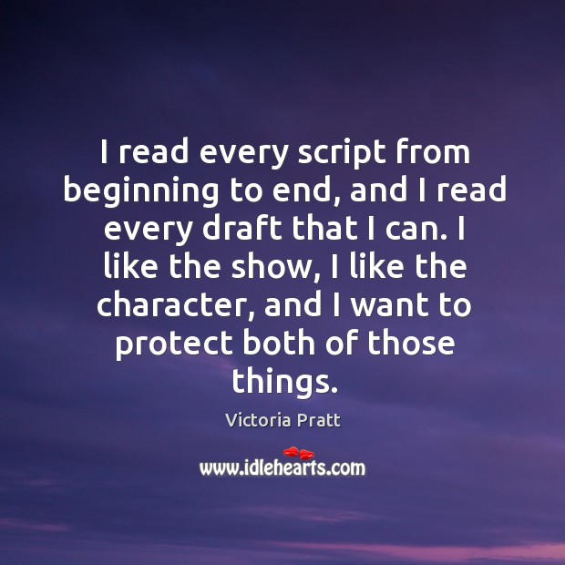 I read every script from beginning to end, and I read every draft that I can. Victoria Pratt Picture Quote