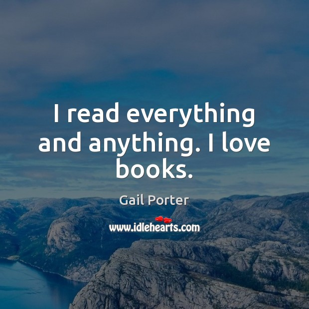 I read everything and anything. I love books. Image