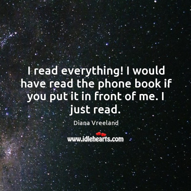 I read everything! I would have read the phone book if you Diana Vreeland Picture Quote