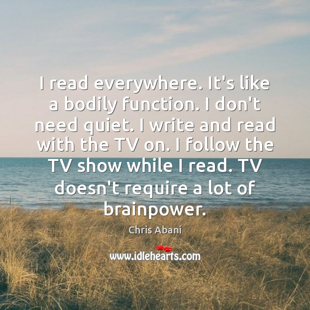 I read everywhere. It's like a bodily function. I don't need quiet. Image