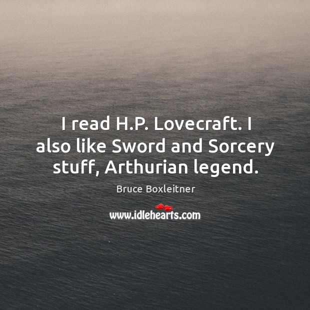 Image, I read h.p. Lovecraft. I also like sword and sorcery stuff, arthurian legend.