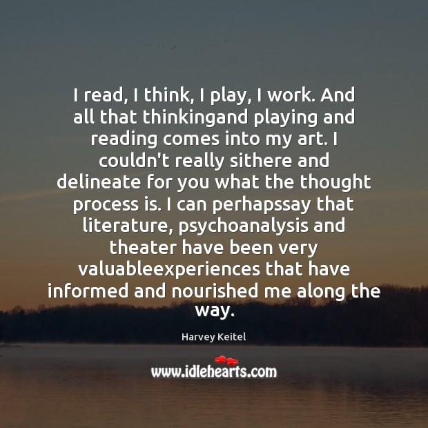 Image, I read, I think, I play, I work. And all that thinkingand