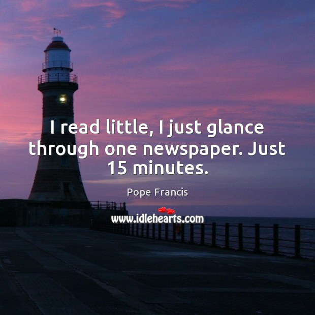 I read little, I just glance through one newspaper. Just 15 minutes. Image